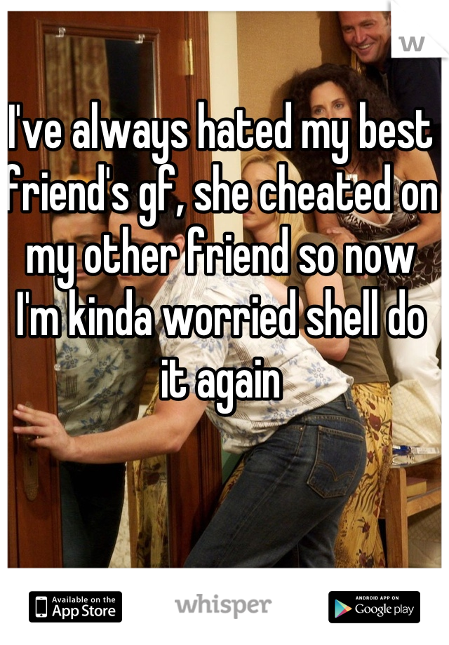 I've always hated my best friend's gf, she cheated on my other friend so now I'm kinda worried shell do it again
