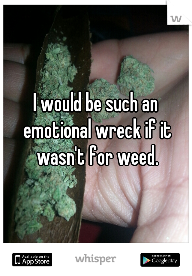 I would be such an emotional wreck if it wasn't for weed.
