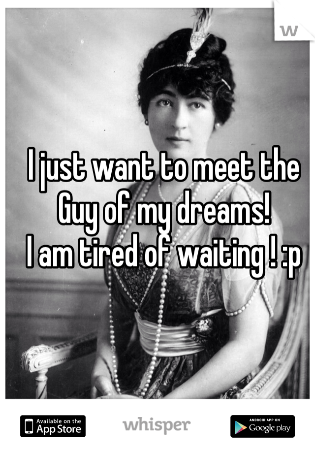 I just want to meet the  Guy of my dreams!  I am tired of waiting ! :p