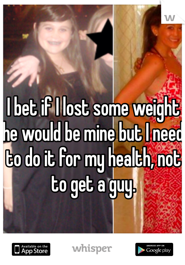 I bet if I lost some weight he would be mine but I need to do it for my health, not to get a guy.