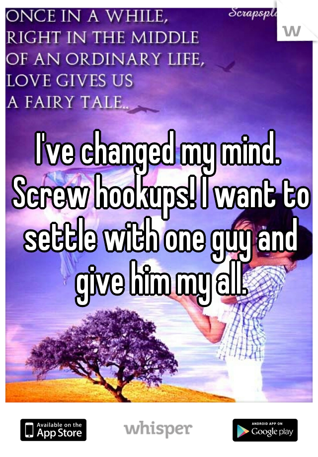 I've changed my mind. Screw hookups! I want to settle with one guy and give him my all.