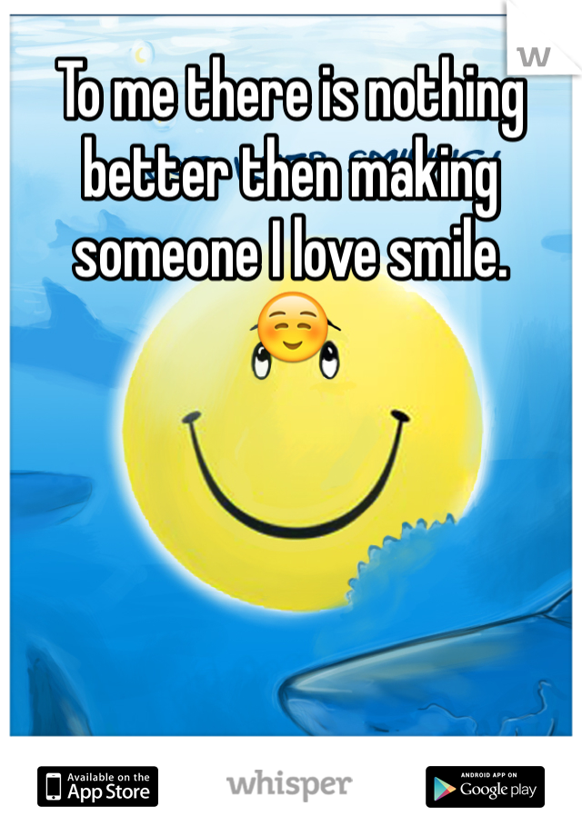 To me there is nothing better then making someone I love smile.  ☺️