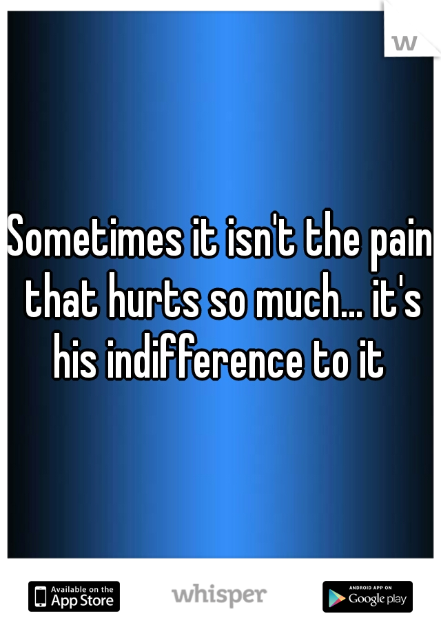 Sometimes it isn't the pain that hurts so much... it's his indifference to it