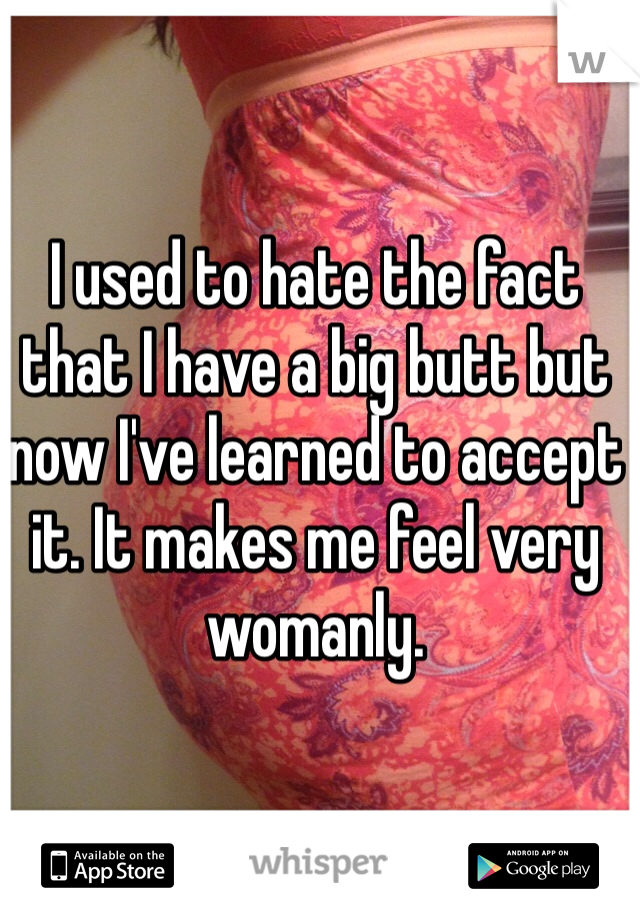 I used to hate the fact that I have a big butt but now I've learned to accept it. It makes me feel very womanly.