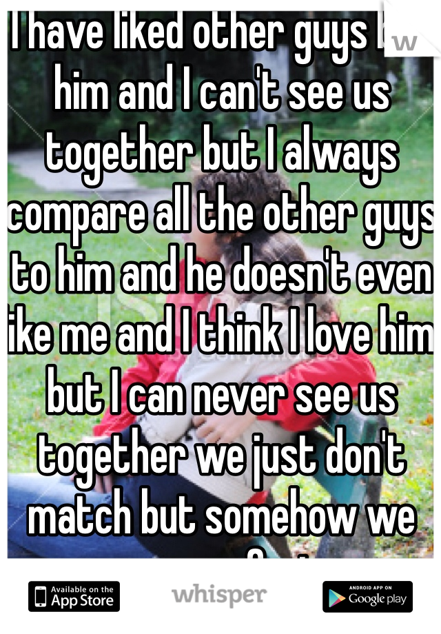 I have liked other guys but him and I can't see us together but I always compare all the other guys to him and he doesn't even like me and I think I love him but I can never see us together we just don't match but somehow we are perfect