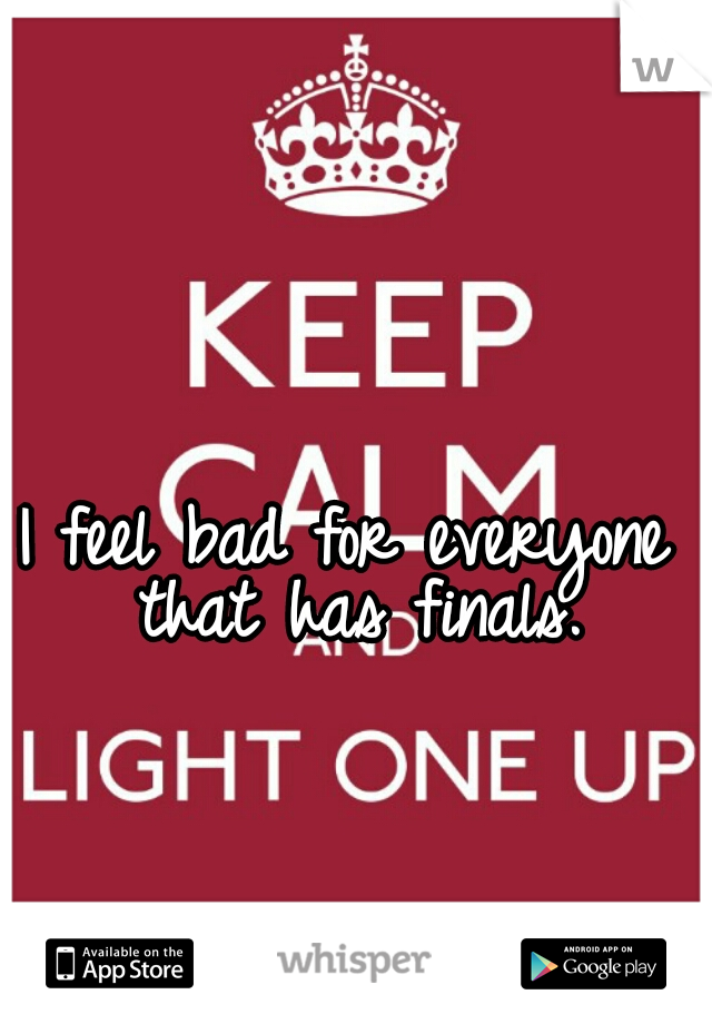 I feel bad for everyone that has finals.
