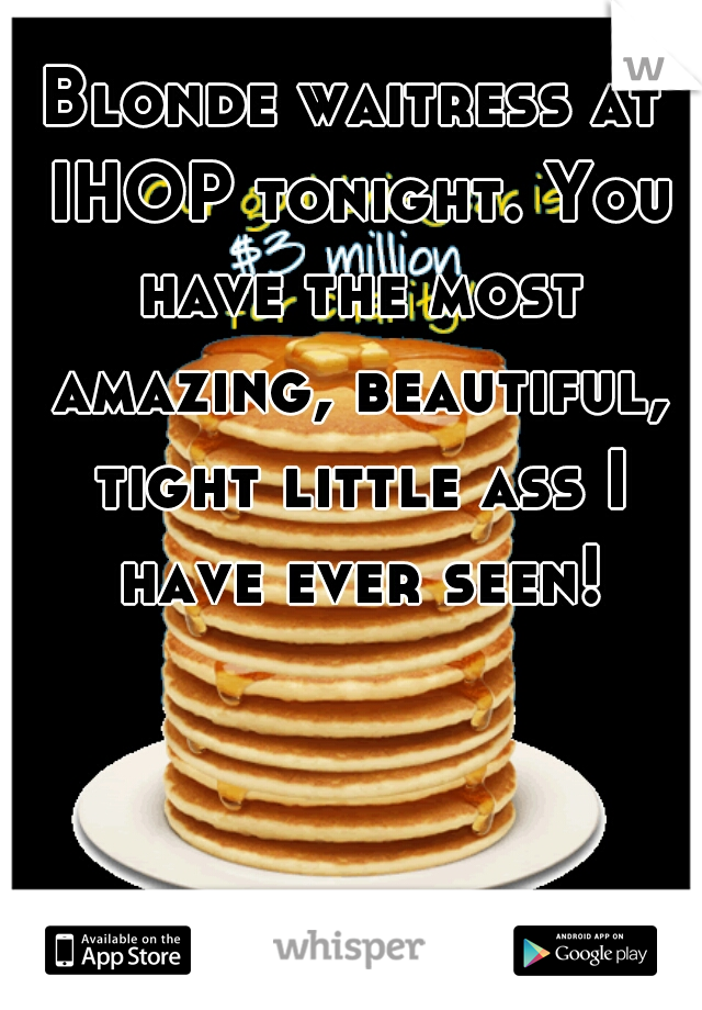 Blonde waitress at IHOP tonight. You have the most amazing, beautiful, tight little ass I have ever seen!