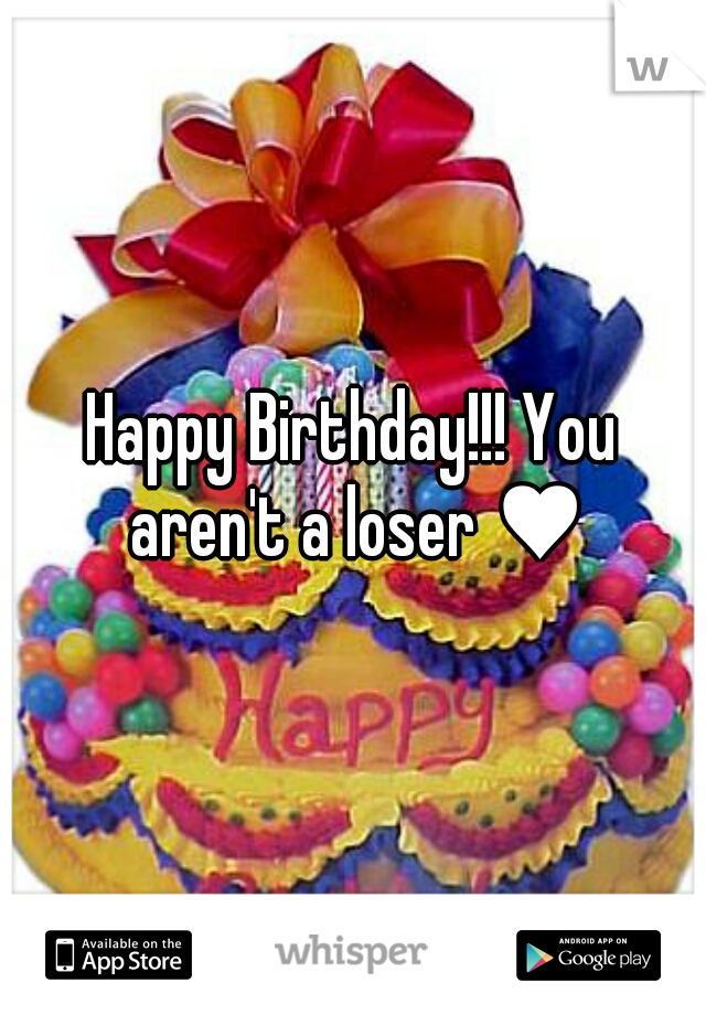 Happy Birthday!!! You aren't a loser ♥