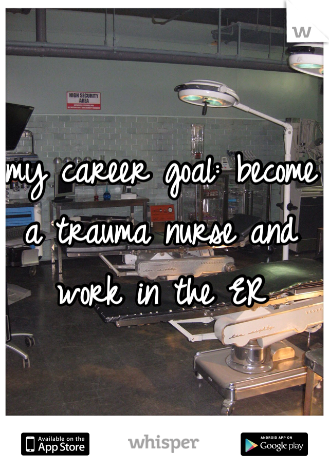 my career goal: become a trauma nurse and work in the ER