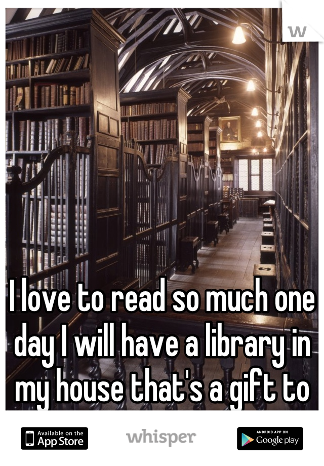 I love to read so much one day I will have a library in my house that's a gift to my self