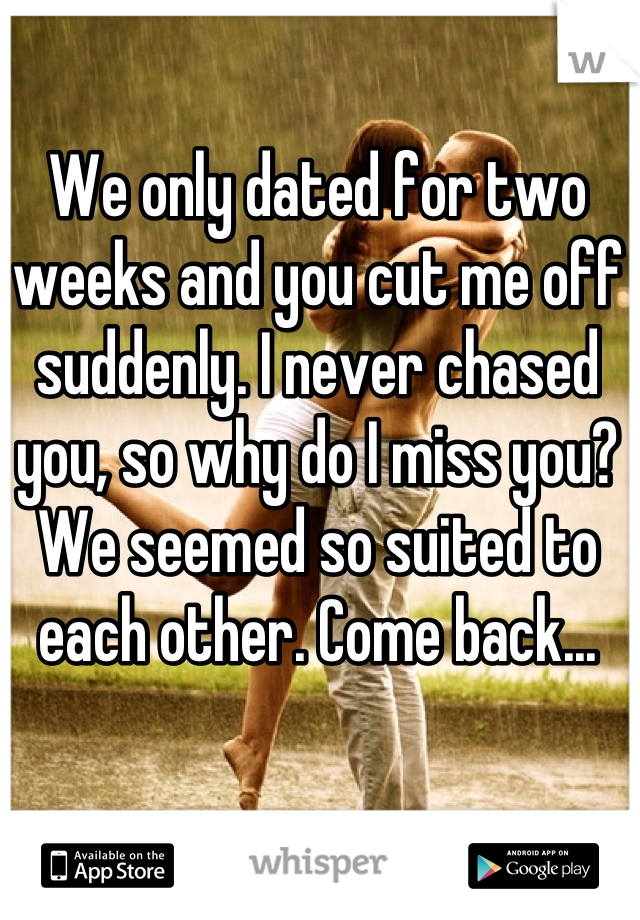 We only dated for two weeks and you cut me off suddenly. I never chased you, so why do I miss you? We seemed so suited to each other. Come back...