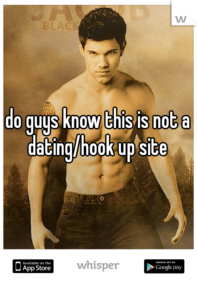 do guys know this is not a dating/hook up site