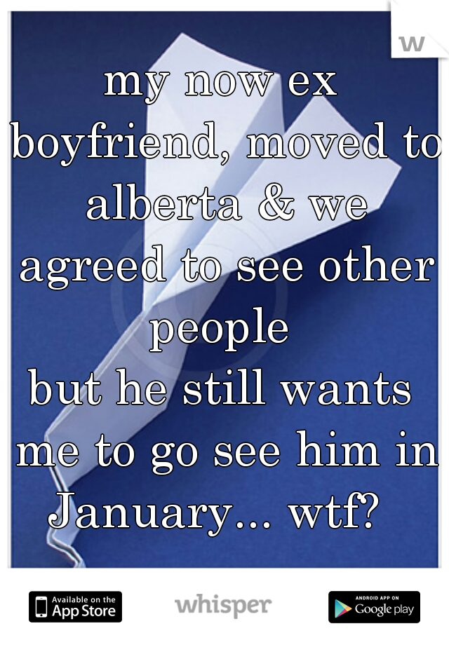my now ex boyfriend, moved to alberta & we agreed to see other people  but he still wants me to go see him in January... wtf?