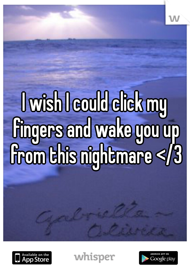 I wish I could click my fingers and wake you up from this nightmare </3