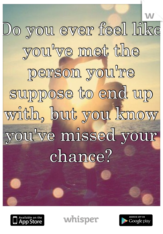 Do you ever feel like you've met the person you're suppose to end up with, but you know you've missed your chance?