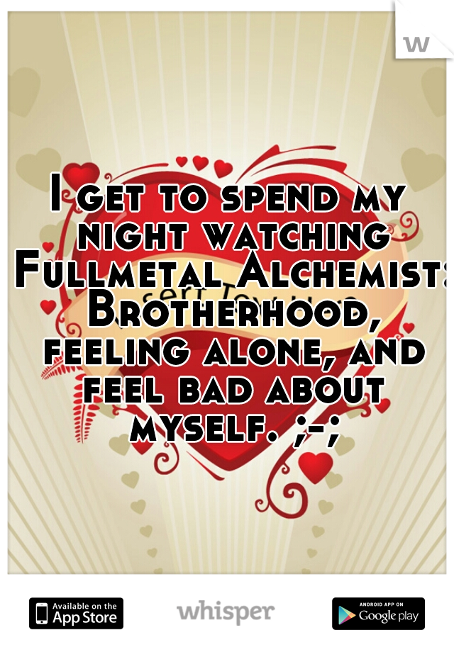 I get to spend my night watching Fullmetal Alchemist: Brotherhood, feeling alone, and feel bad about myself. ;-;