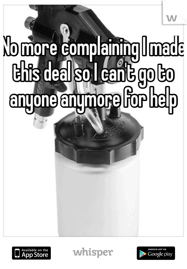 No more complaining I made this deal so I can't go to anyone anymore for help