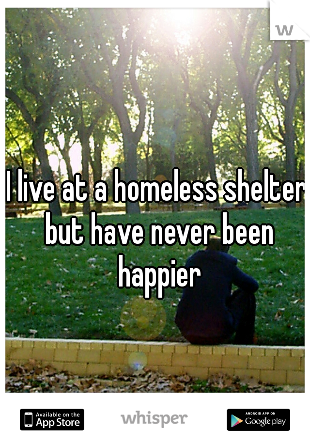 I live at a homeless shelter but have never been happier