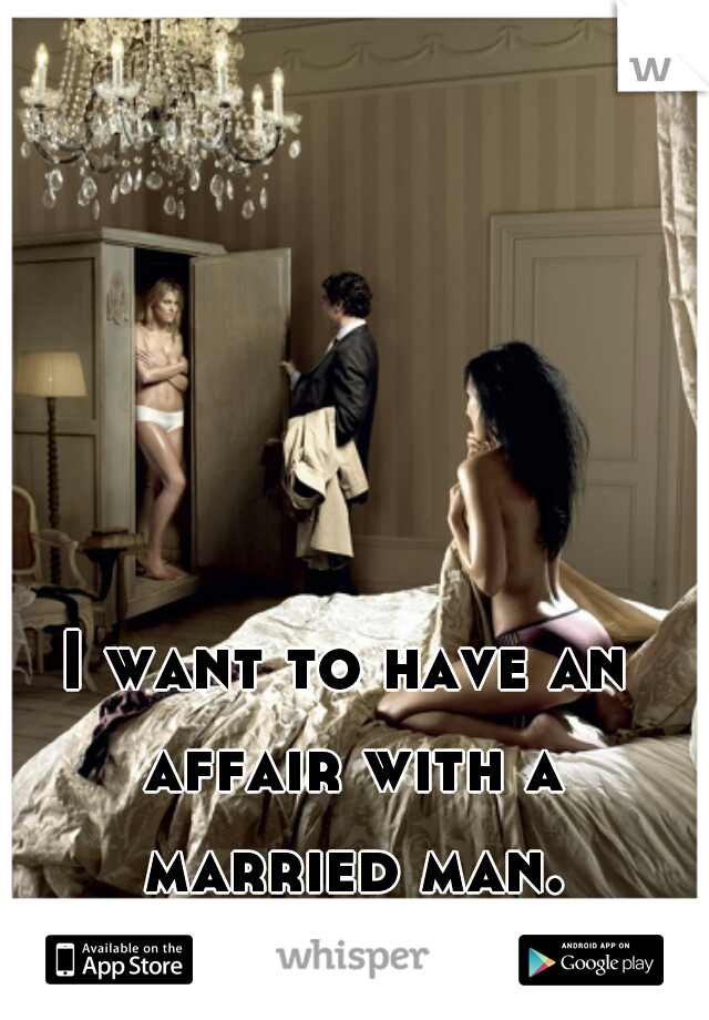 I want to have an affair with a married man.