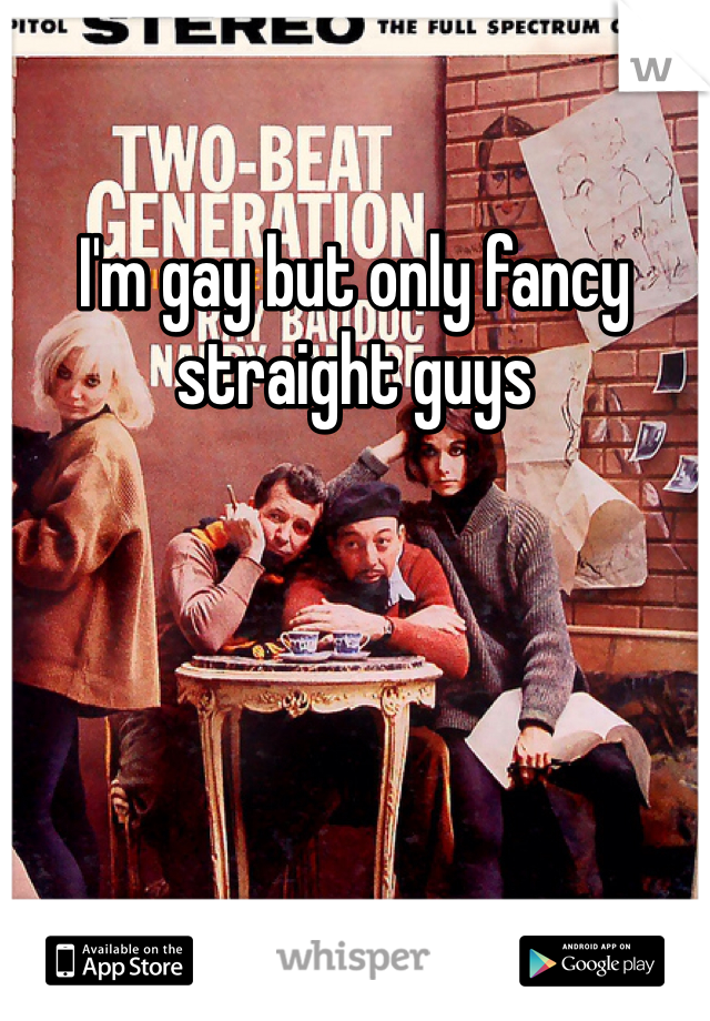 I'm gay but only fancy straight guys
