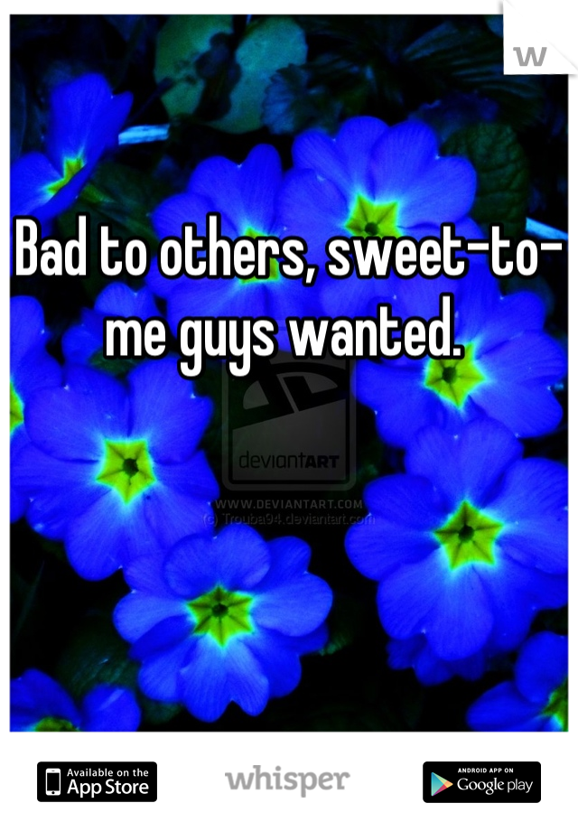 Bad to others, sweet-to-me guys wanted.