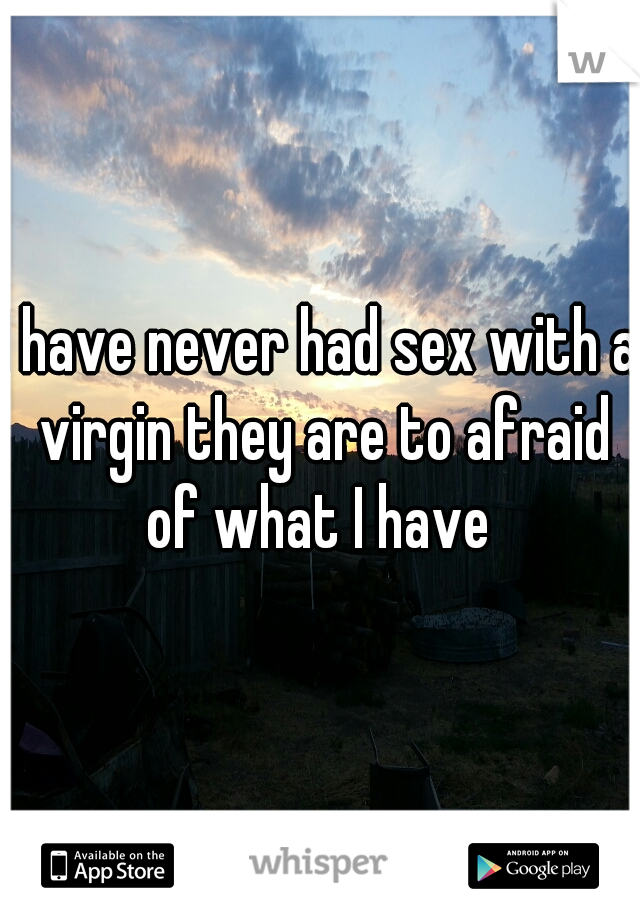 I have never had sex with a virgin they are to afraid of what I have