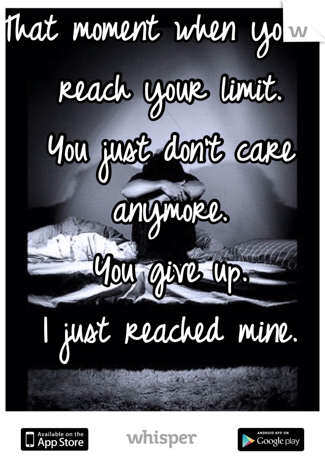 That moment when you've reach your limit.  You just don't care anymore.  You give up.  I just reached mine.