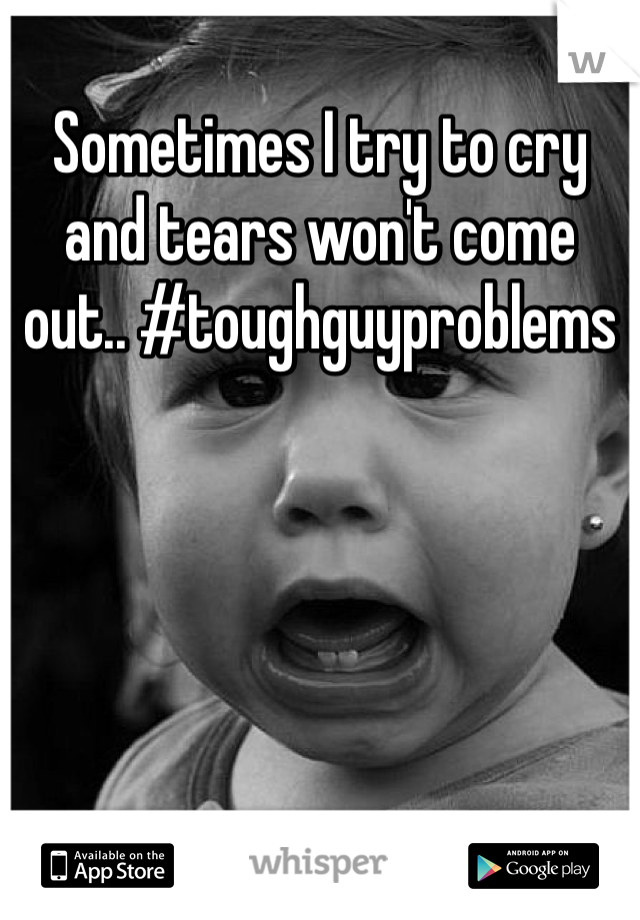 Sometimes I try to cry and tears won't come out.. #toughguyproblems