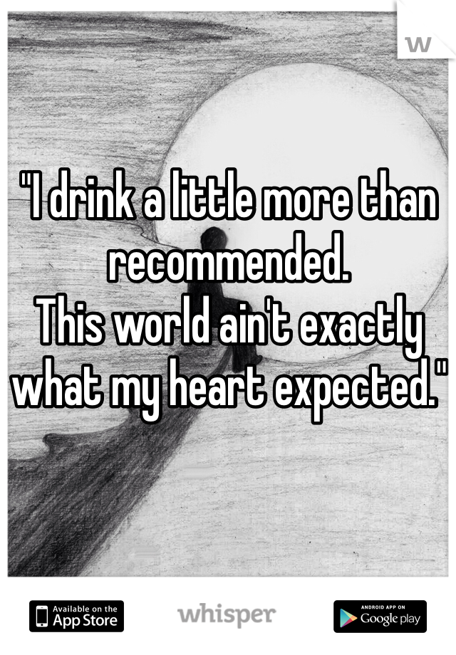 """I drink a little more than recommended. This world ain't exactly what my heart expected."""