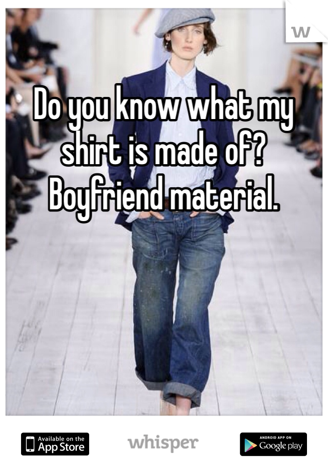 Do you know what my shirt is made of? Boyfriend material.