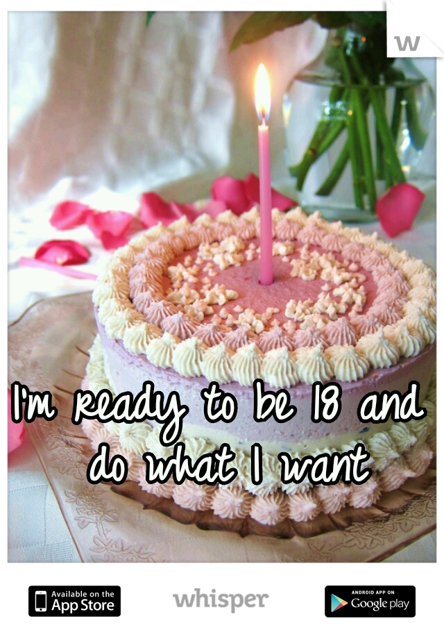 I'm ready to be 18 and do what I want