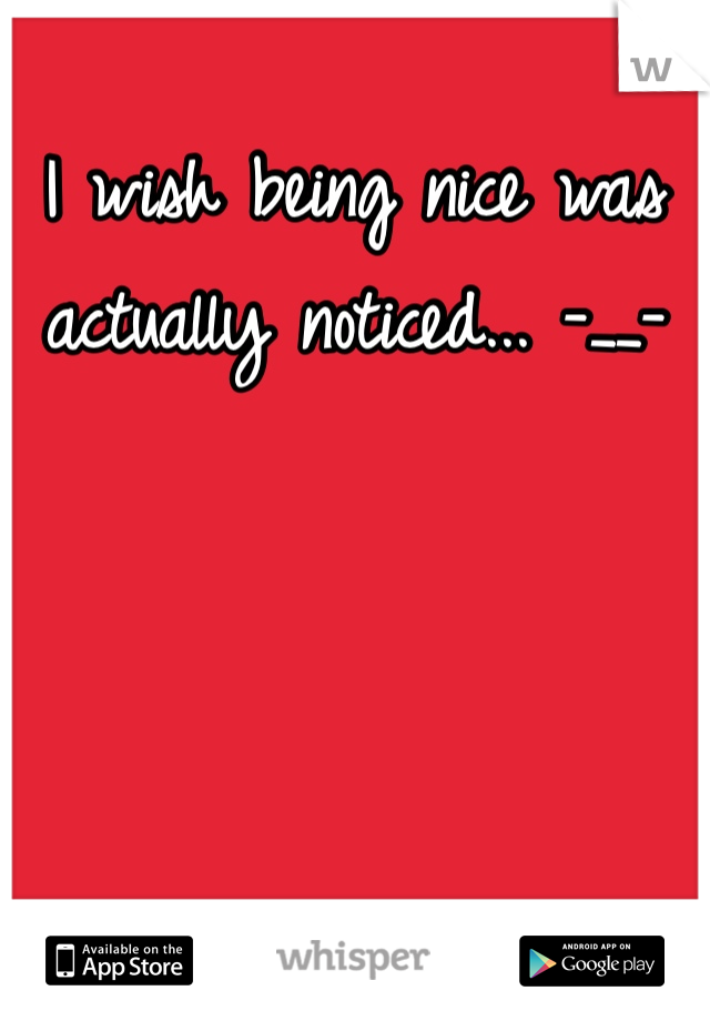 I wish being nice was actually noticed... -__-