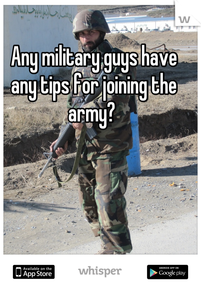 Any military guys have any tips for joining the army?
