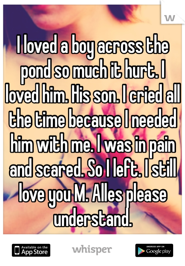 I loved a boy across the pond so much it hurt. I loved him. His son. I cried all the time because I needed him with me. I was in pain and scared. So I left. I still love you M. Alles please understand.