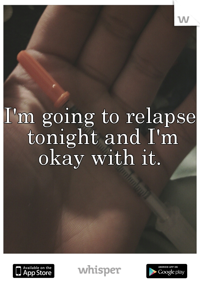 I'm going to relapse tonight and I'm okay with it.