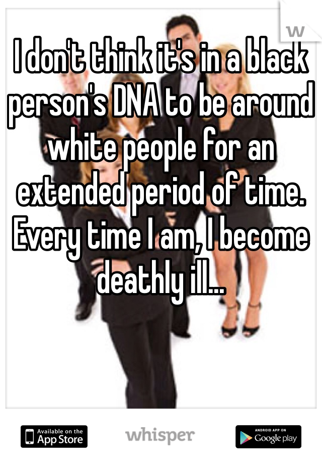 I don't think it's in a black person's DNA to be around white people for an extended period of time. Every time I am, I become deathly ill...