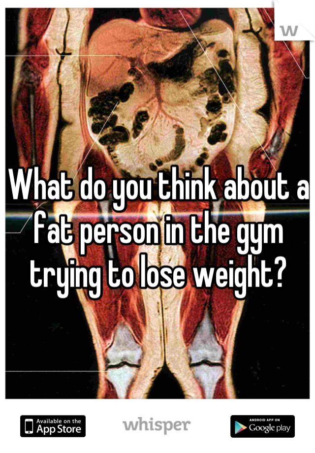 What do you think about a fat person in the gym trying to lose weight?