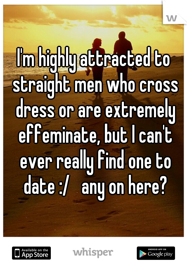 I'm highly attracted to straight men who cross dress or are extremely effeminate, but I can't ever really find one to date :/   any on here?