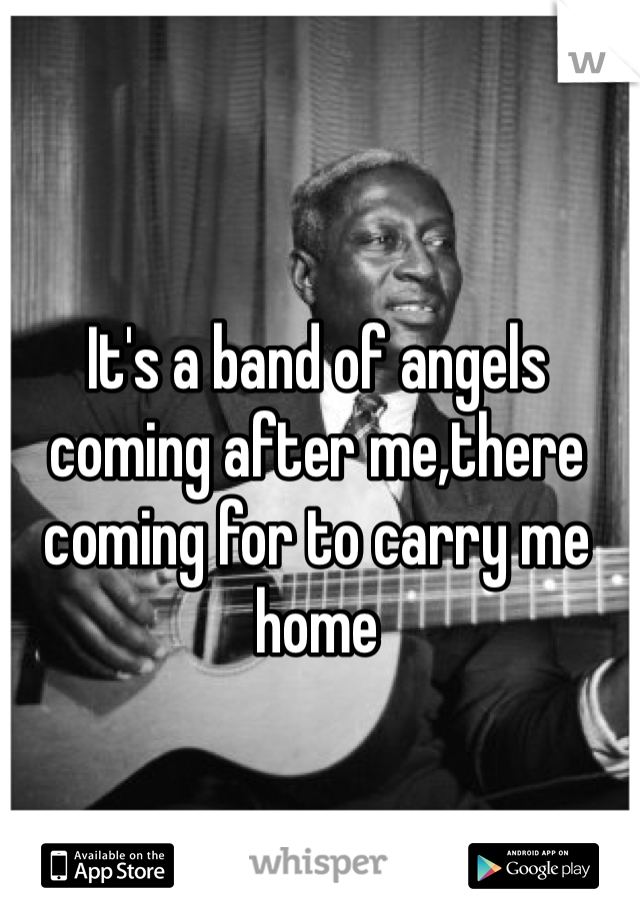 It's a band of angels coming after me,there coming for to carry me home