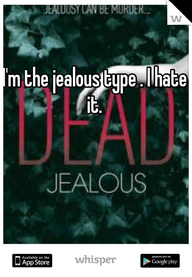 I'm the jealous type . I hate it.