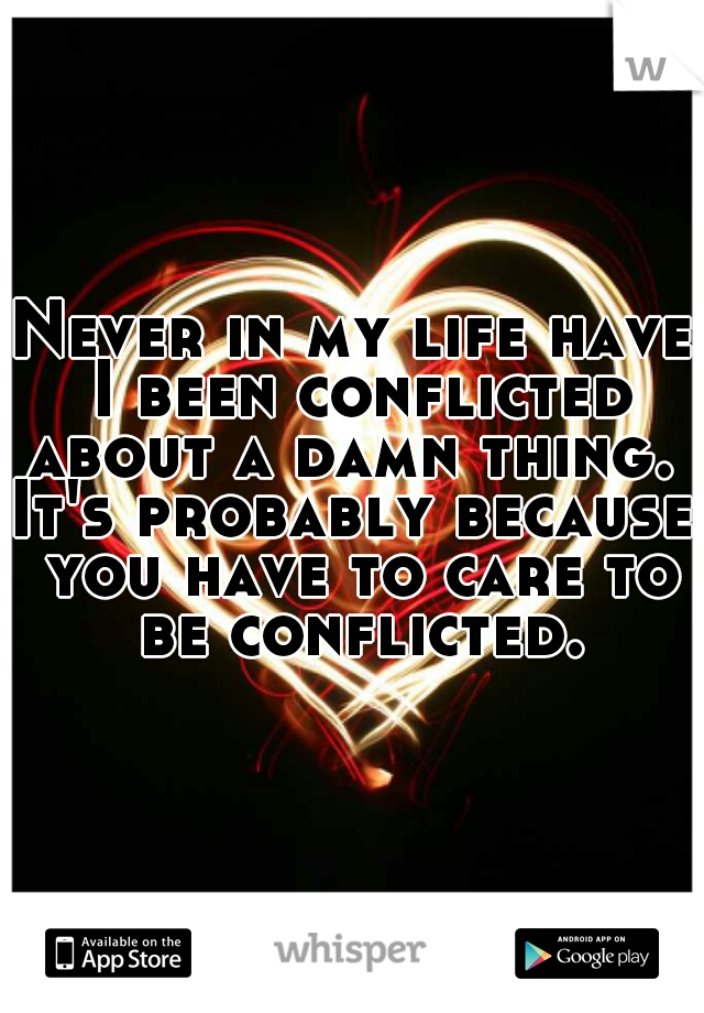 Never in my life have I been conflicted about a damn thing.  It's probably because you have to care to be conflicted.