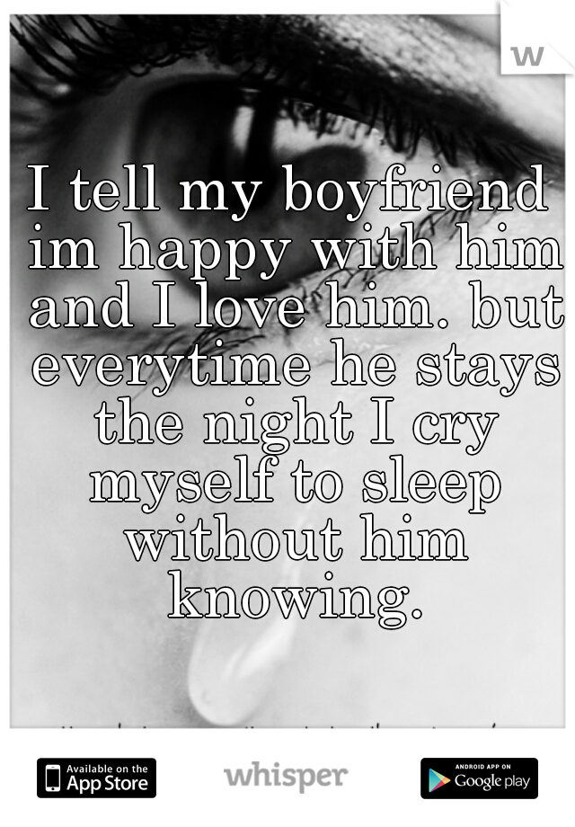 I tell my boyfriend im happy with him and I love him. but everytime he stays the night I cry myself to sleep without him knowing.