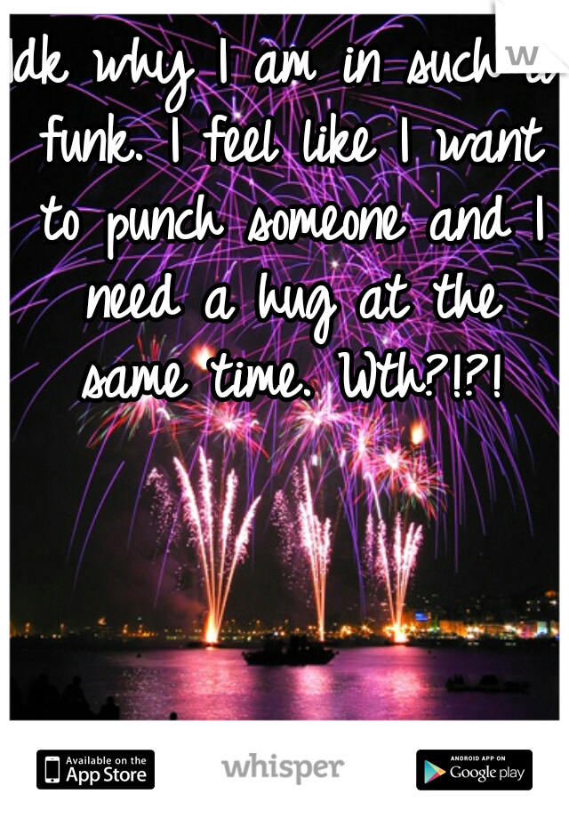 Idk why I am in such a funk. I feel like I want to punch someone and I need a hug at the same time. Wth?!?!