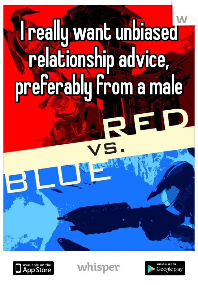I really want unbiased relationship advice, preferably from a male