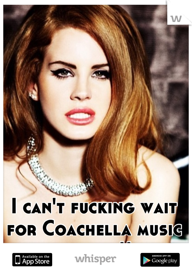 I can't fucking wait for Coachella music festival!!