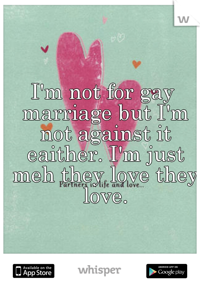 I'm not for gay marriage but I'm not against it eaither. I'm just meh they love they love.