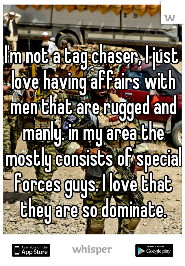 I'm not a tag chaser, I just love having affairs with men that are rugged and manly. in my area the mostly consists of special forces guys. I love that they are so dominate.