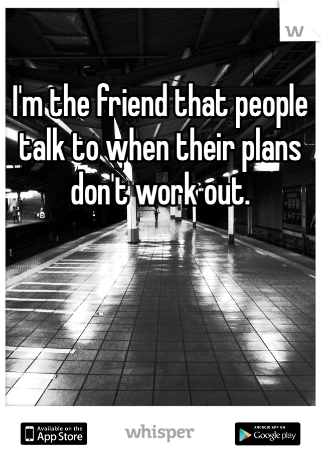I'm the friend that people talk to when their plans don't work out.