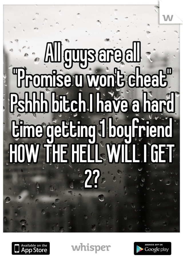 "All guys are all ""Promise u won't cheat"" Pshhh bitch I have a hard time getting 1 boyfriend  HOW THE HELL WILL I GET 2?"