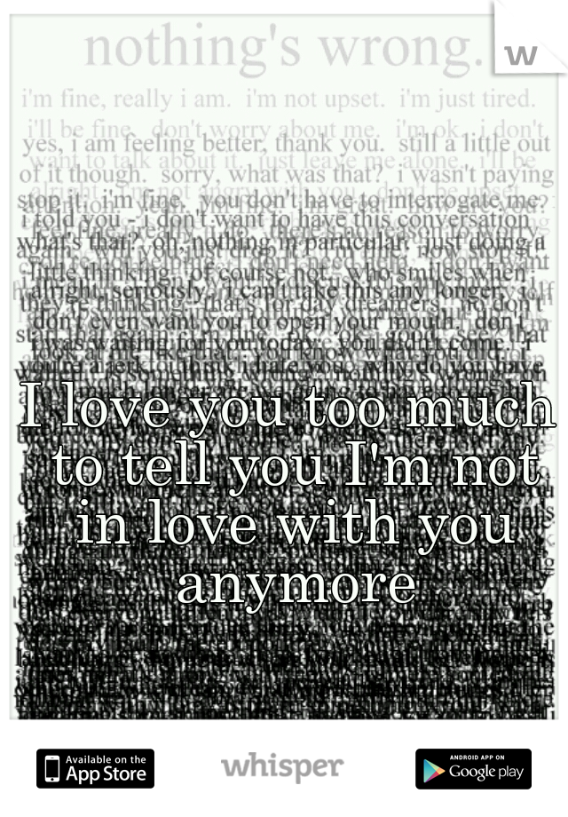 I love you too much to tell you I'm not in love with you anymore